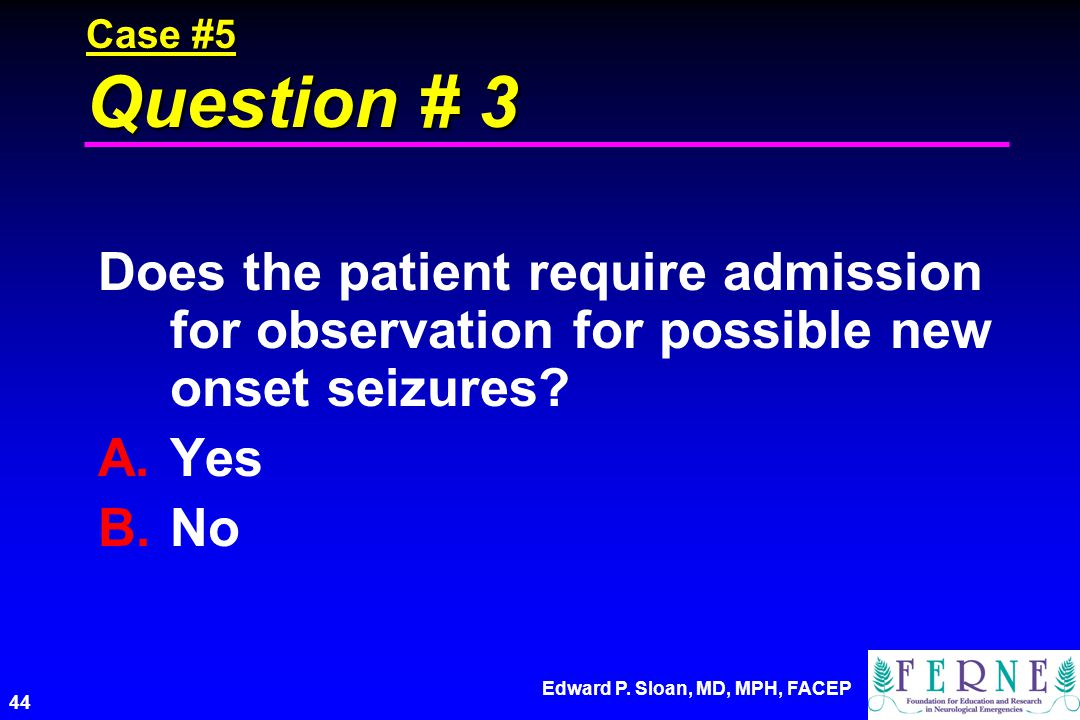 Case #5 Question # 3 Does the patient require admission for observation for possible new onset seizures