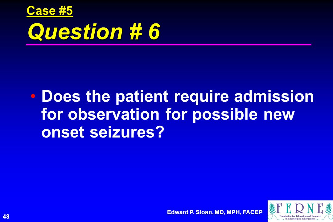 Case #5 Question # 6 Does the patient require admission for observation for possible new onset seizures