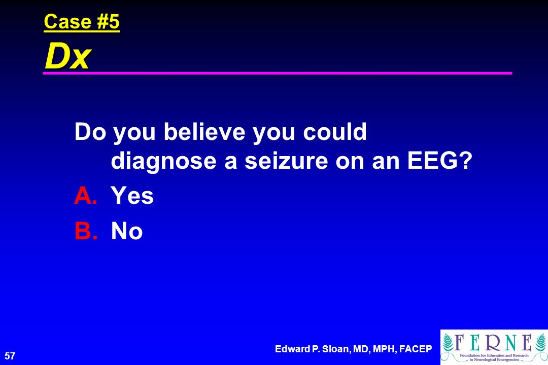 Do you believe you could diagnose a seizure on an EEG Yes No