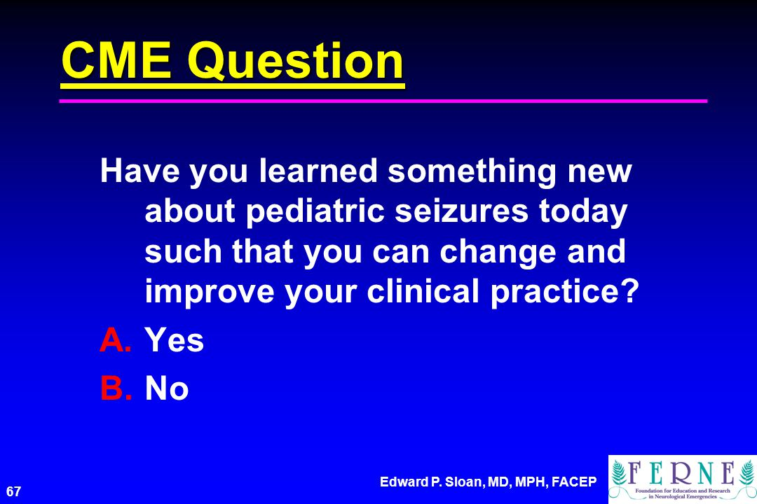 CME Question Have you learned something new about pediatric seizures today such that you can change and improve your clinical practice