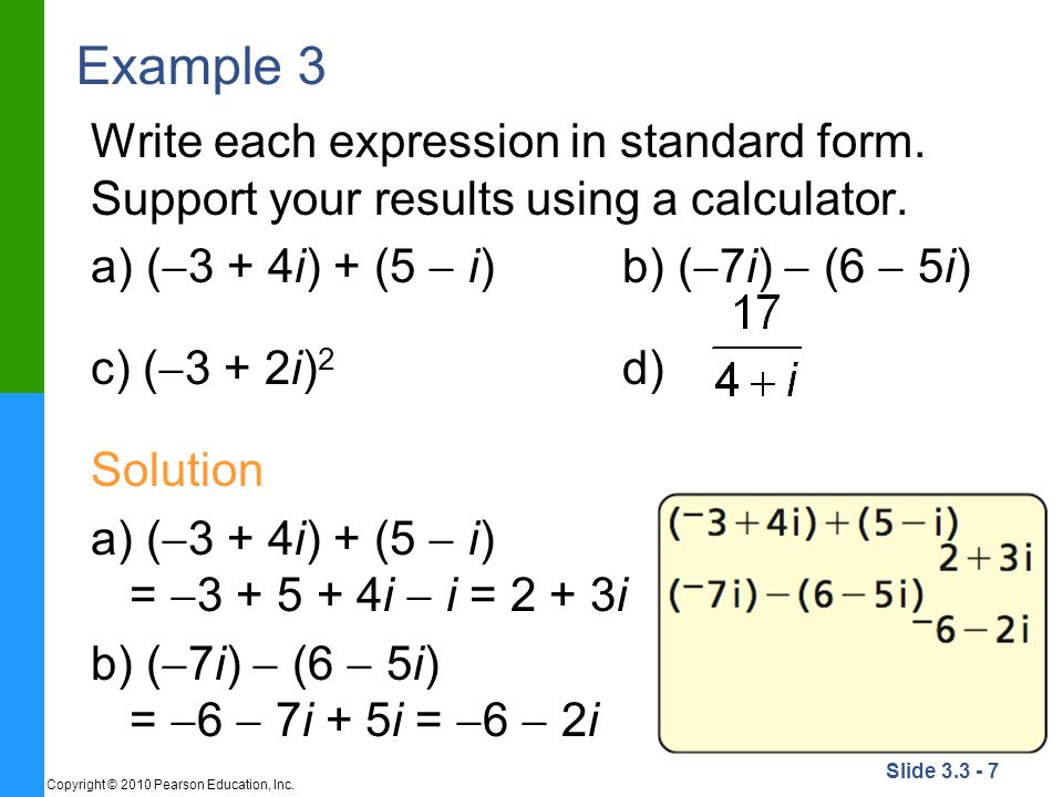 Example 3 Write each expression in standard form. Support your results using a calculator. a) (3 + 4i) + (5  i) b) (7i)  (6  5i)