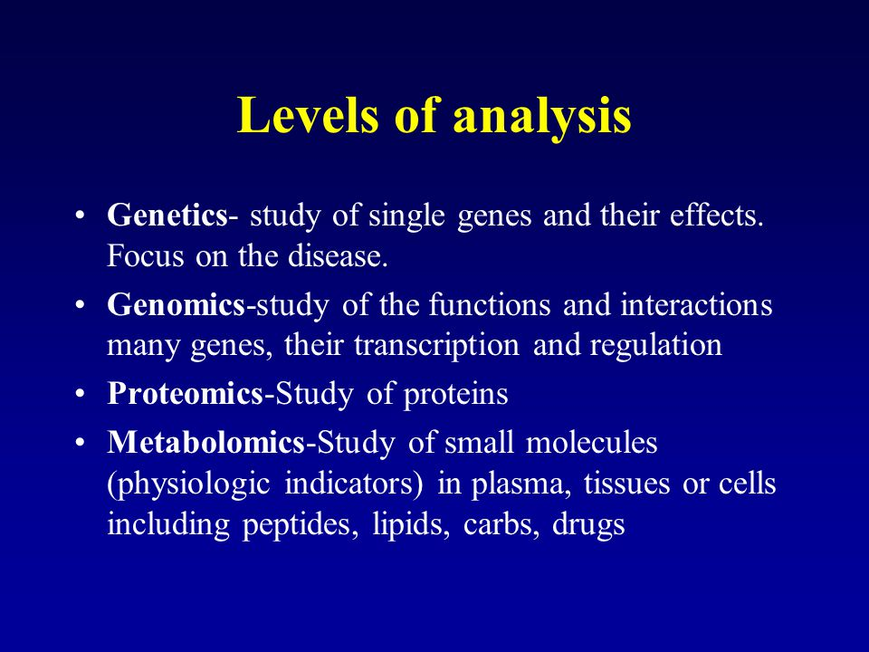 Levels of analysis Genetics- study of single genes and their effects. Focus on the disease.