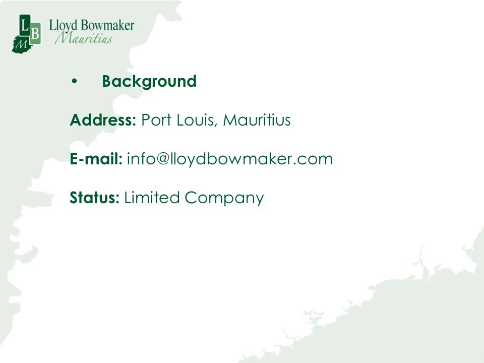 Background Address: Port Louis, Mauritius E-mail: info@lloydbowmaker.com Status: Limited Company