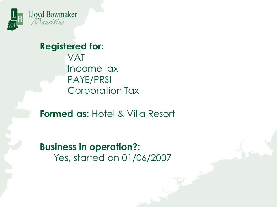Registered for: VAT. Income tax. PAYE/PRSI. Corporation Tax. Formed as: Hotel & Villa Resort. Business in operation :