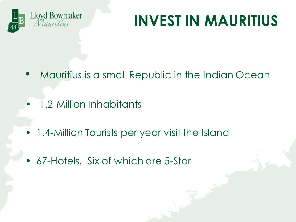 INVEST IN MAURITIUS Mauritius is a small Republic in the Indian Ocean
