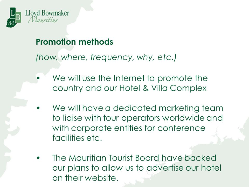 Promotion methods (how, where, frequency, why, etc.) We will use the Internet to promote the country and our Hotel & Villa Complex.