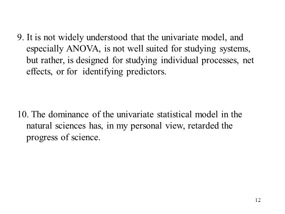 9. It is not widely understood that the univariate model, and especially ANOVA, is not well suited for studying systems, but rather, is designed for studying individual processes, net effects, or for identifying predictors.