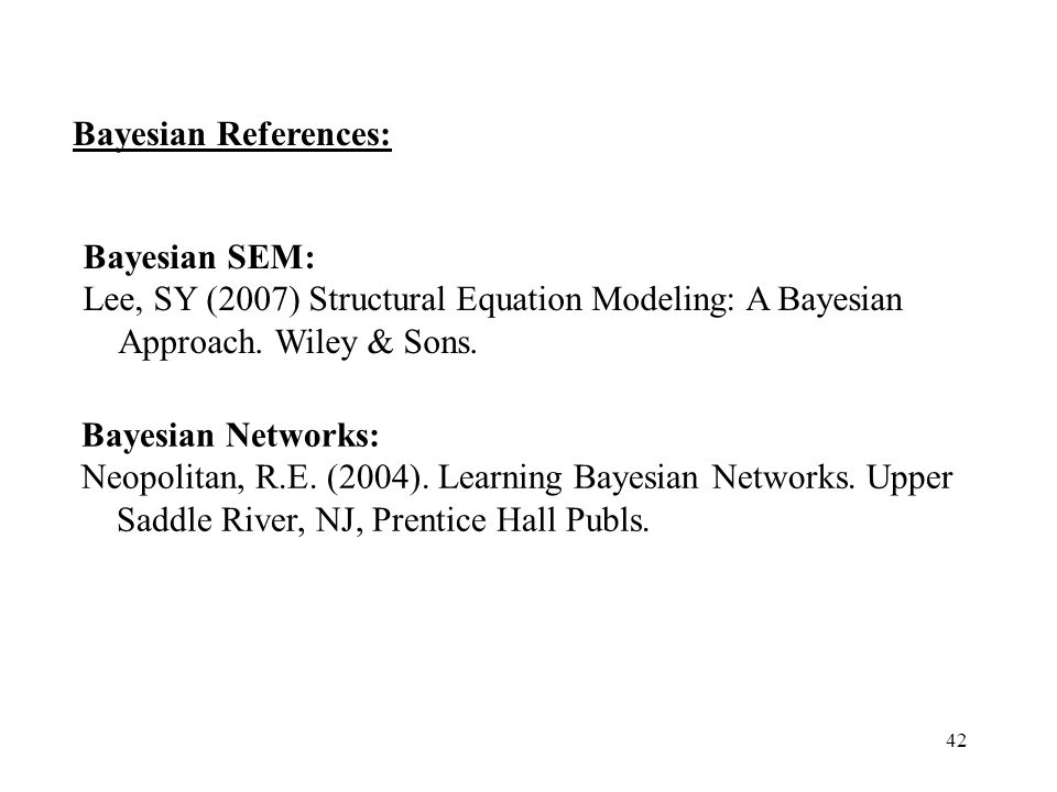 Bayesian References: Bayesian Networks: Neopolitan, R.E. (2004). Learning Bayesian Networks. Upper Saddle River, NJ, Prentice Hall Publs.