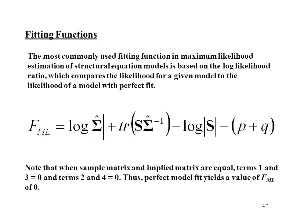 The most commonly used fitting function in maximum likelihood estimation of structural equation models is based on the log likelihood ratio, which compares the likelihood for a given model to the likelihood of a model with perfect fit.