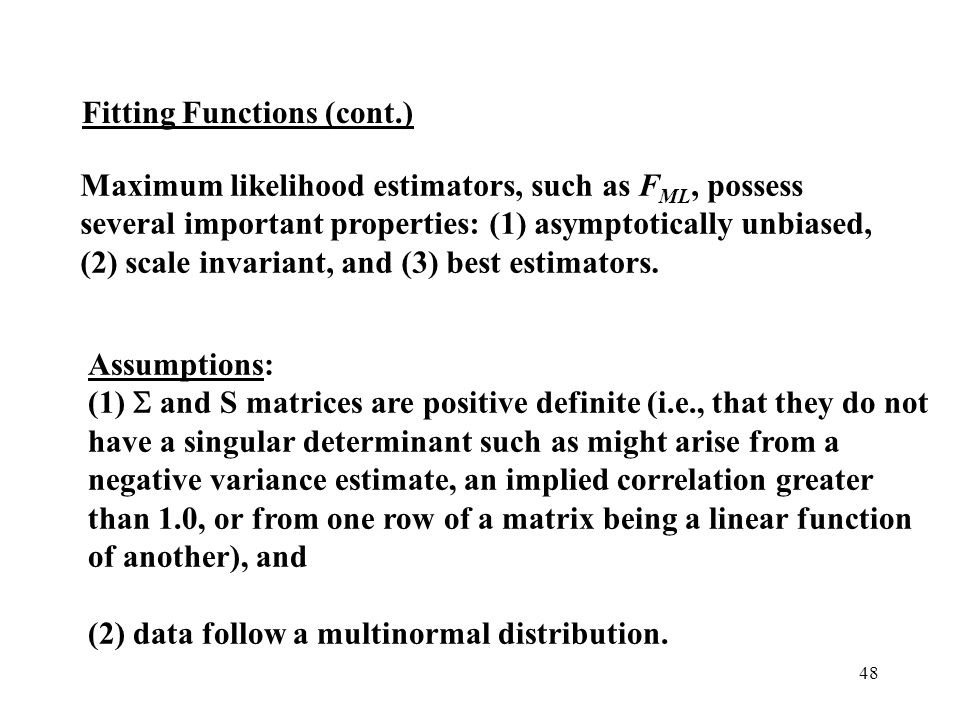 Maximum likelihood estimators, such as FML, possess several important properties: (1) asymptotically unbiased, (2) scale invariant, and (3) best estimators.