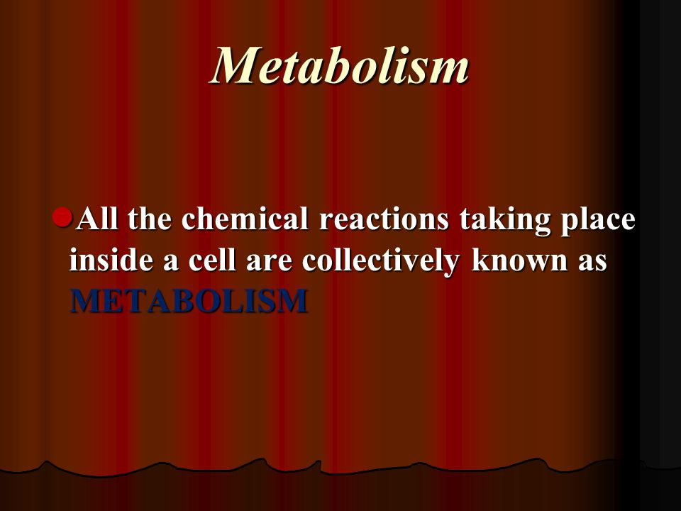 Metabolism All the chemical reactions taking place inside a cell are collectively known as METABOLISM.
