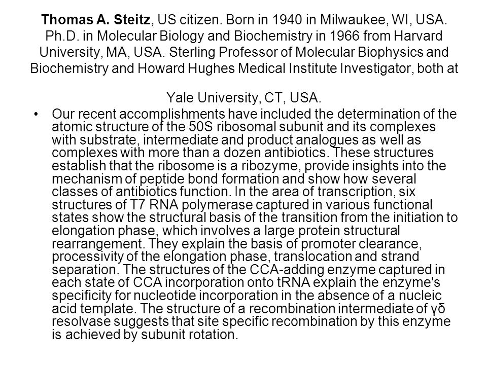 Thomas A. Steitz, US citizen. Born in 1940 in Milwaukee, WI, USA. Ph.D. in Molecular Biology and Biochemistry in 1966 from Harvard University, MA, USA. Sterling Professor of Molecular Biophysics and Biochemistry and Howard Hughes Medical Institute Investigator, both at Yale University, CT, USA.