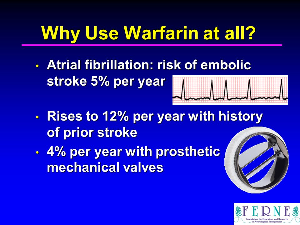 Why Use Warfarin at all Atrial fibrillation: risk of embolic stroke 5% per year. Rises to 12% per year with history of prior stroke.
