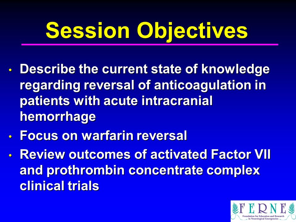 Session Objectives Describe the current state of knowledge regarding reversal of anticoagulation in patients with acute intracranial hemorrhage.