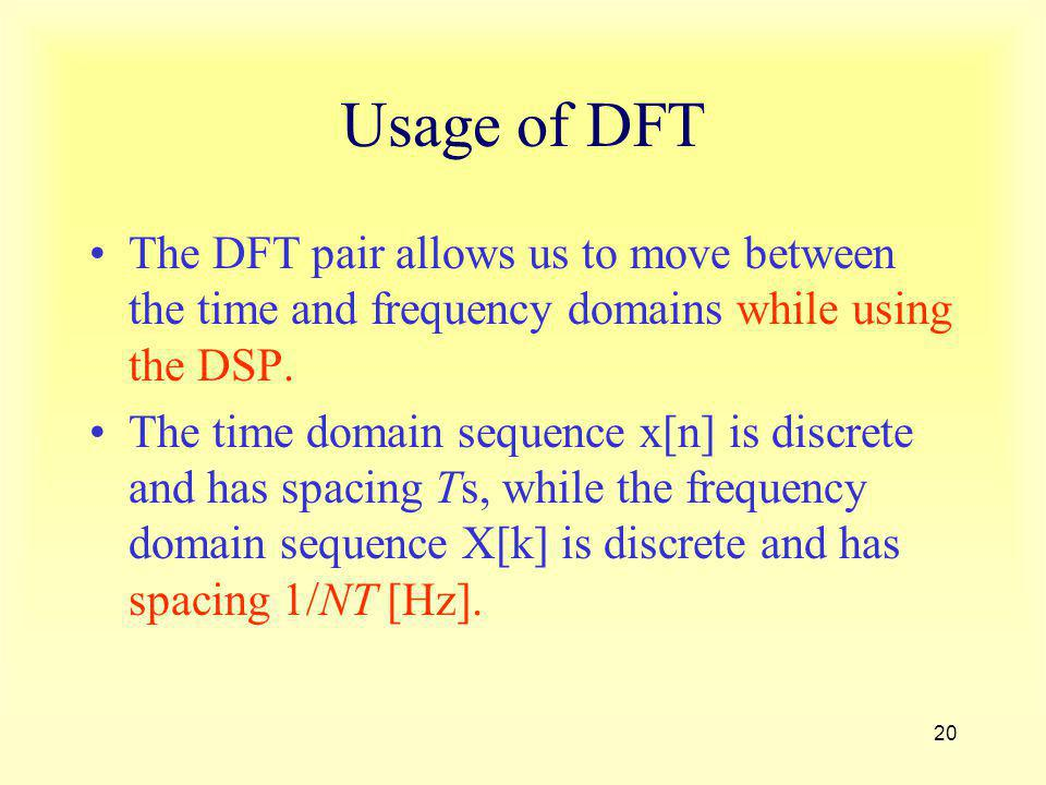 Usage of DFT The DFT pair allows us to move between the time and frequency domains while using the DSP.