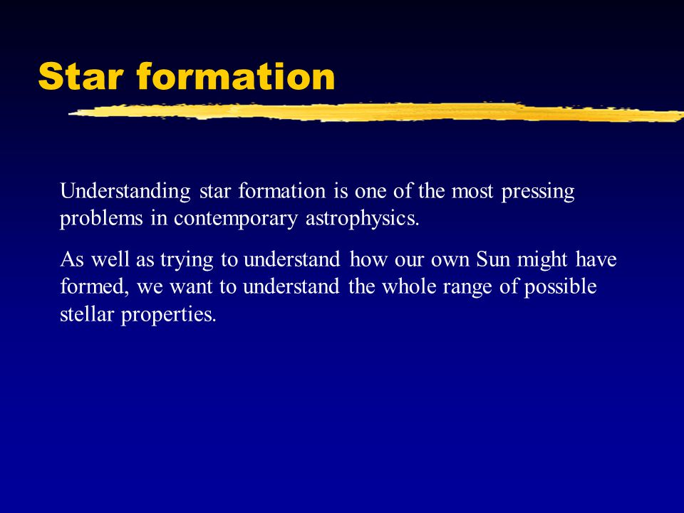 Star formation Understanding star formation is one of the most pressing problems in contemporary astrophysics.