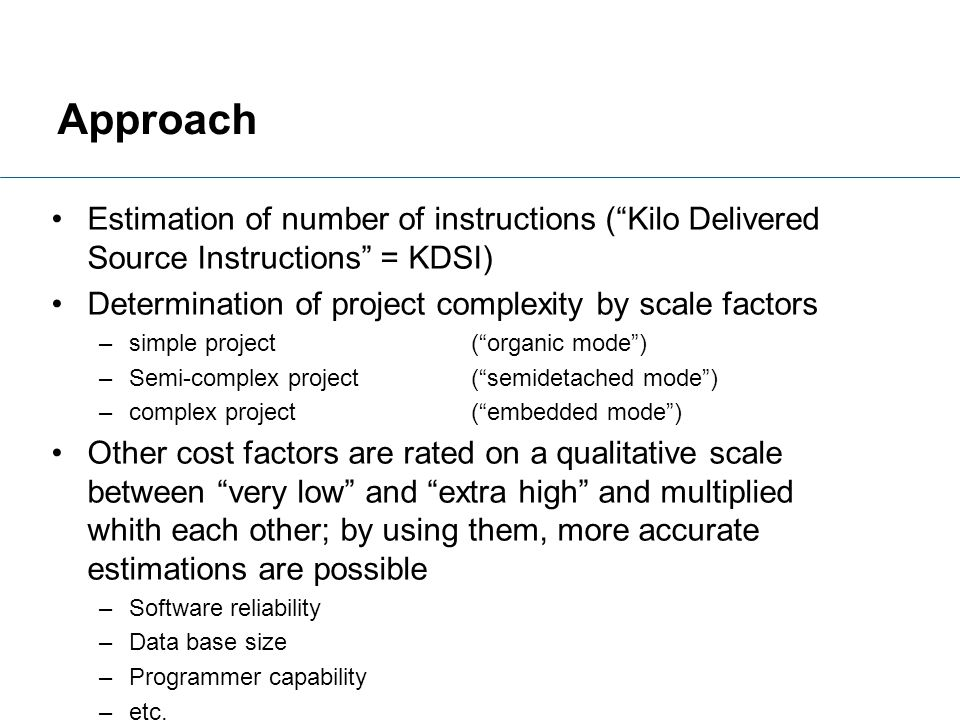 Approach Estimation of number of instructions ( Kilo Delivered Source Instructions = KDSI) Determination of project complexity by scale factors.