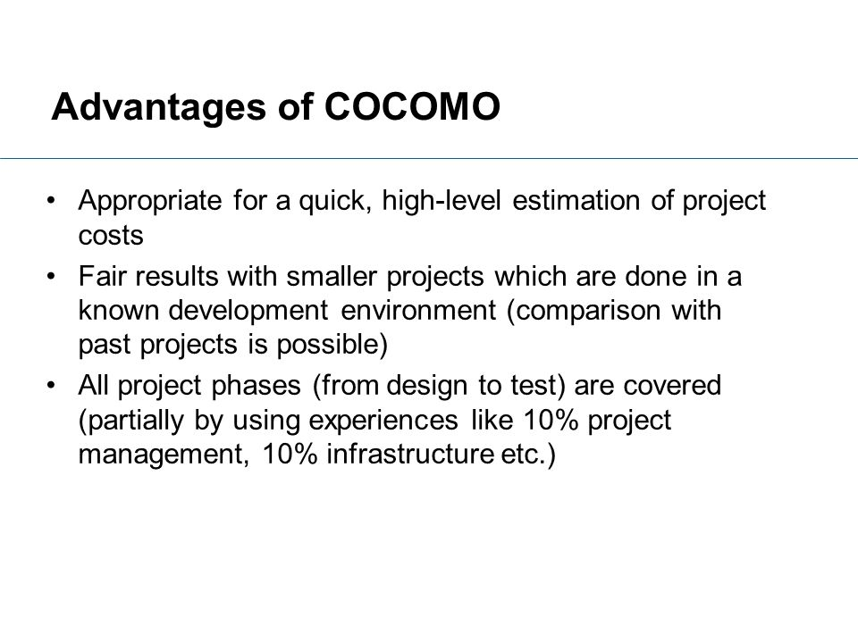 Advantages of COCOMO Appropriate for a quick, high-level estimation of project costs.