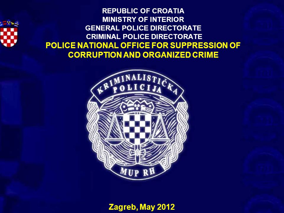 REPUBLIC OF CROATIA MINISTRY OF INTERIOR GENERAL POLICE DIRECTORATE CRIMINAL POLICE DIRECTORATE POLICE NATIONAL OFFICE FOR SUPPRESSION OF CORRUPTION AND ORGANIZED CRIME
