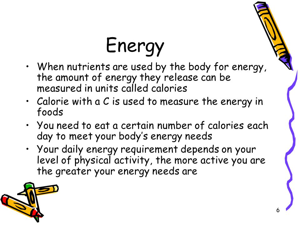 Energy When nutrients are used by the body for energy, the amount of energy they release can be measured in units called calories.
