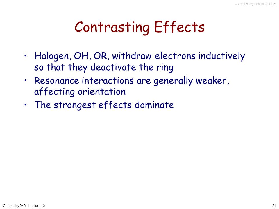 Contrasting Effects Halogen, OH, OR, withdraw electrons inductively so that they deactivate the ring.