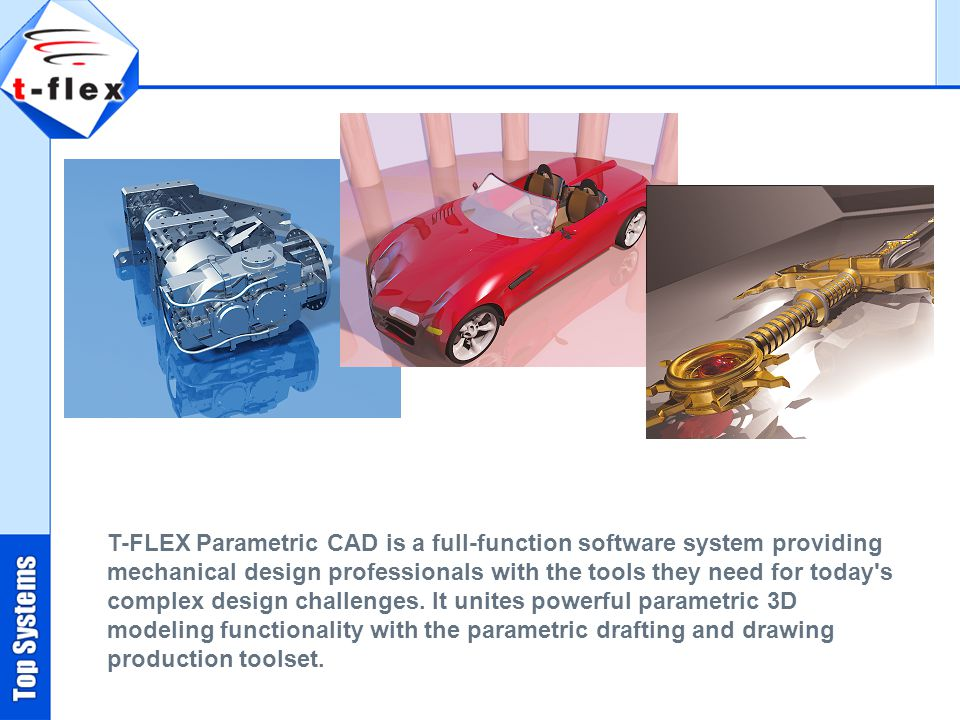 T-FLEX Parametric CAD is a full-function software system providing mechanical design professionals with the tools they need for today s complex design challenges.