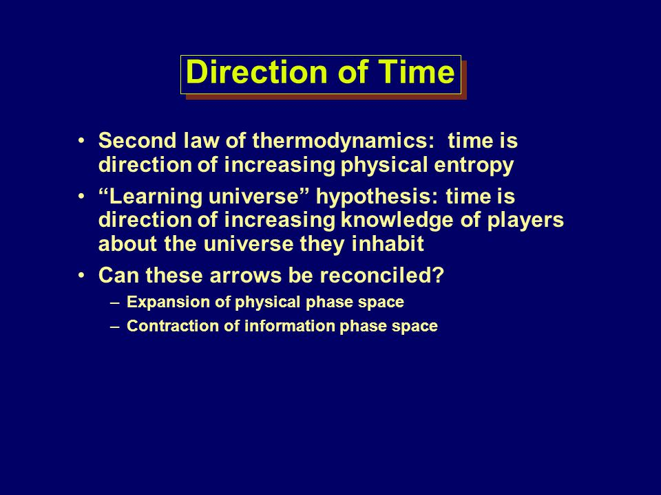 Direction of Time Second law of thermodynamics: time is direction of increasing physical entropy.