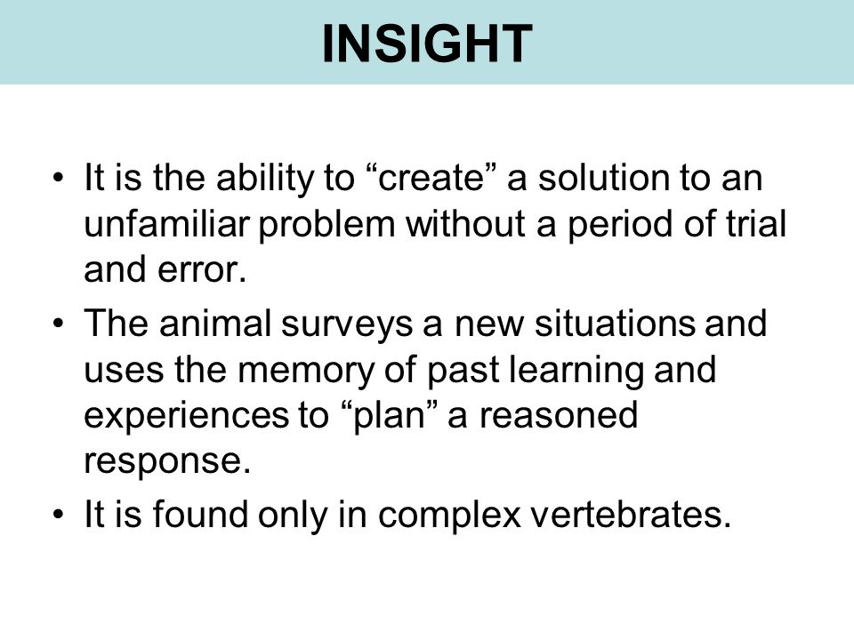 INSIGHT It is the ability to create a solution to an unfamiliar problem without a period of trial and error.