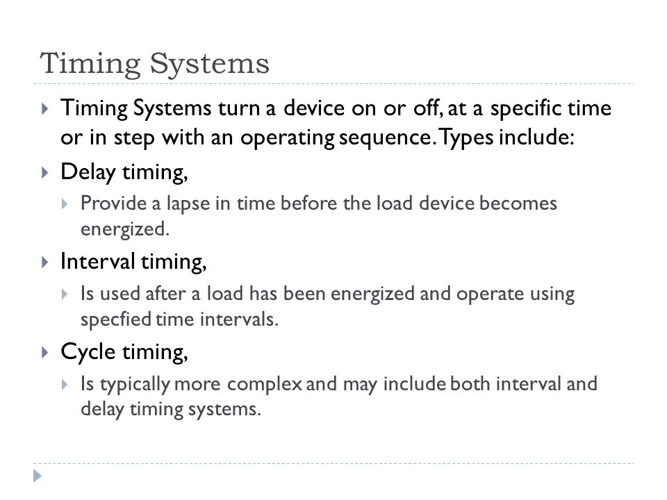 Timing Systems Timing Systems turn a device on or off, at a specific time or in step with an operating sequence. Types include: