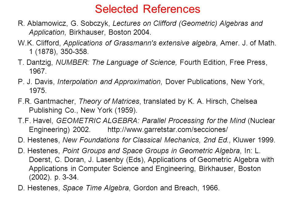 Selected References R. Ablamowicz, G. Sobczyk, Lectures on Clifford (Geometric) Algebras and Application, Birkhauser, Boston 2004.