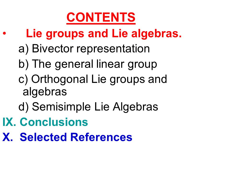 CONTENTS Lie groups and Lie algebras. a) Bivector representation. b) The general linear group. c) Orthogonal Lie groups and algebras.