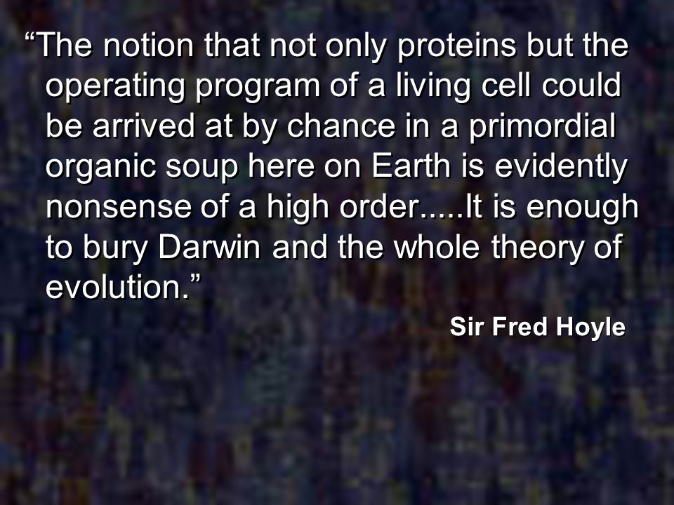 The notion that not only proteins but the operating program of a living cell could be arrived at by chance in a primordial organic soup here on Earth is evidently nonsense of a high order.....It is enough to bury Darwin and the whole theory of evolution.