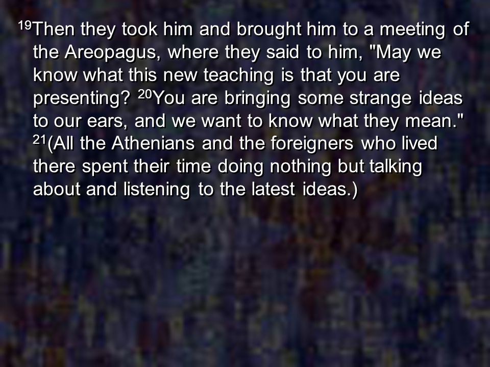 19Then they took him and brought him to a meeting of the Areopagus, where they said to him, May we know what this new teaching is that you are presenting.