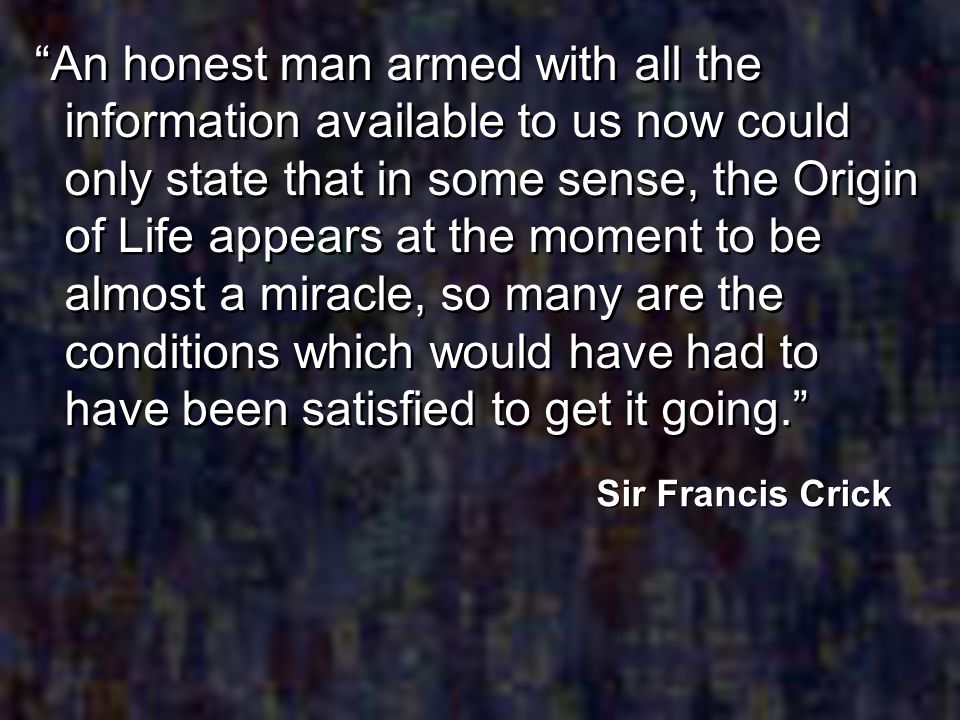 An honest man armed with all the information available to us now could only state that in some sense, the Origin of Life appears at the moment to be almost a miracle, so many are the conditions which would have had to have been satisfied to get it going.