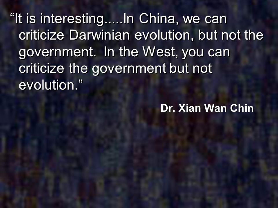 It is interesting.....In China, we can criticize Darwinian evolution, but not the government. In the West, you can criticize the government but not evolution.