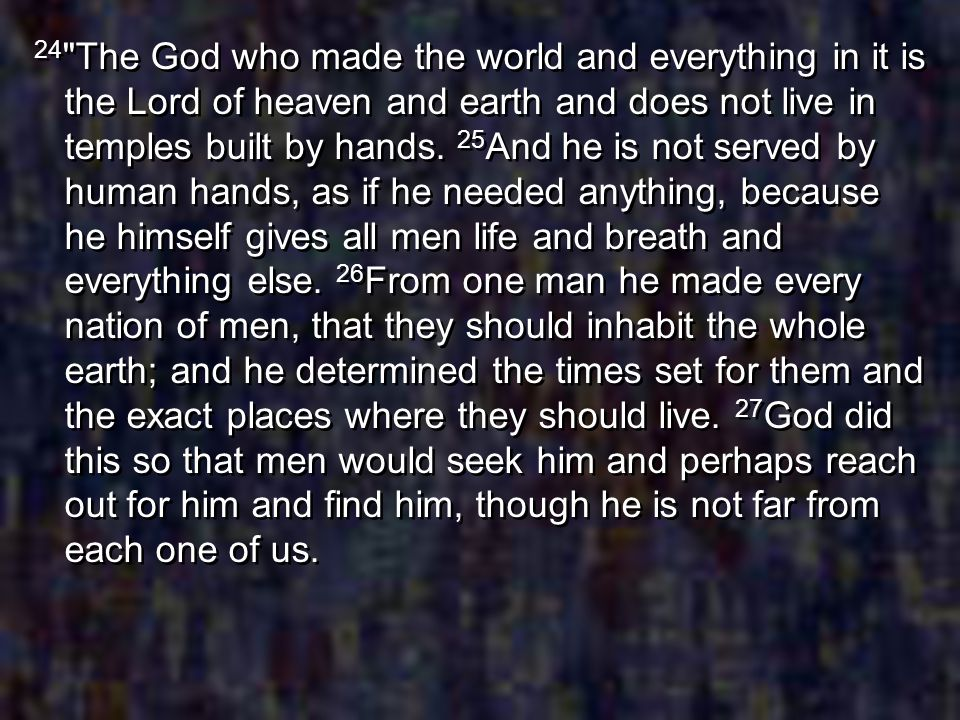 24 The God who made the world and everything in it is the Lord of heaven and earth and does not live in temples built by hands.