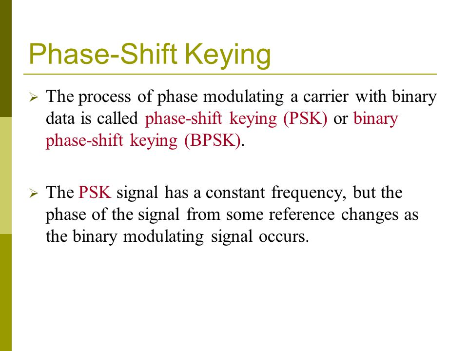 Phase-Shift Keying The process of phase modulating a carrier with binary data is called phase-shift keying (PSK) or binary phase-shift keying (BPSK).