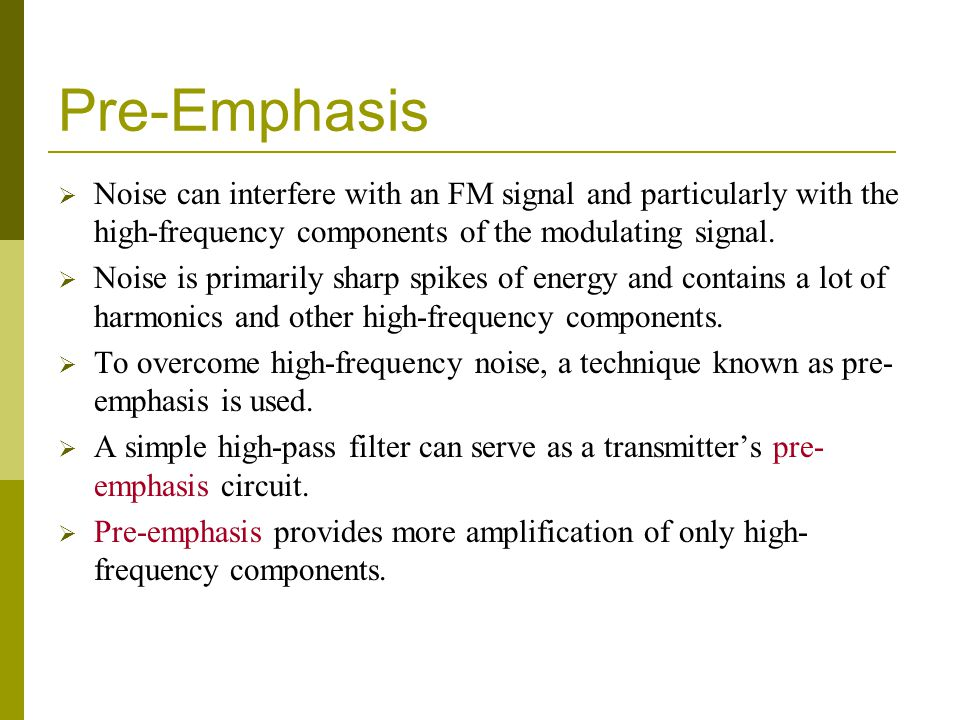 Pre-Emphasis Noise can interfere with an FM signal and particularly with the high-frequency components of the modulating signal.