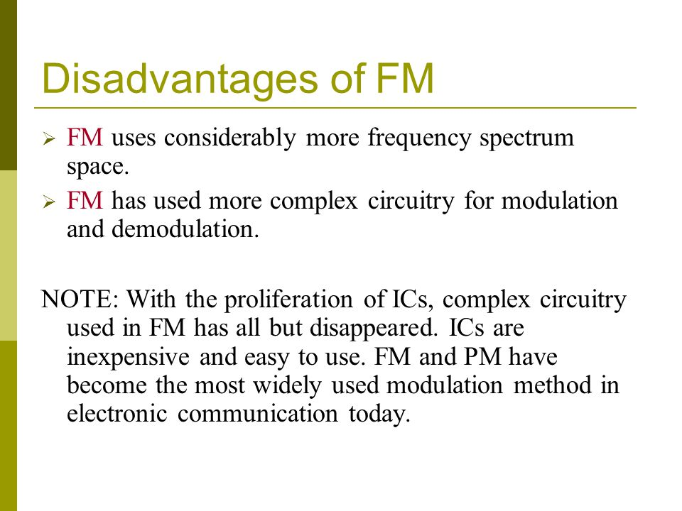 Disadvantages of FM FM uses considerably more frequency spectrum space. FM has used more complex circuitry for modulation and demodulation.