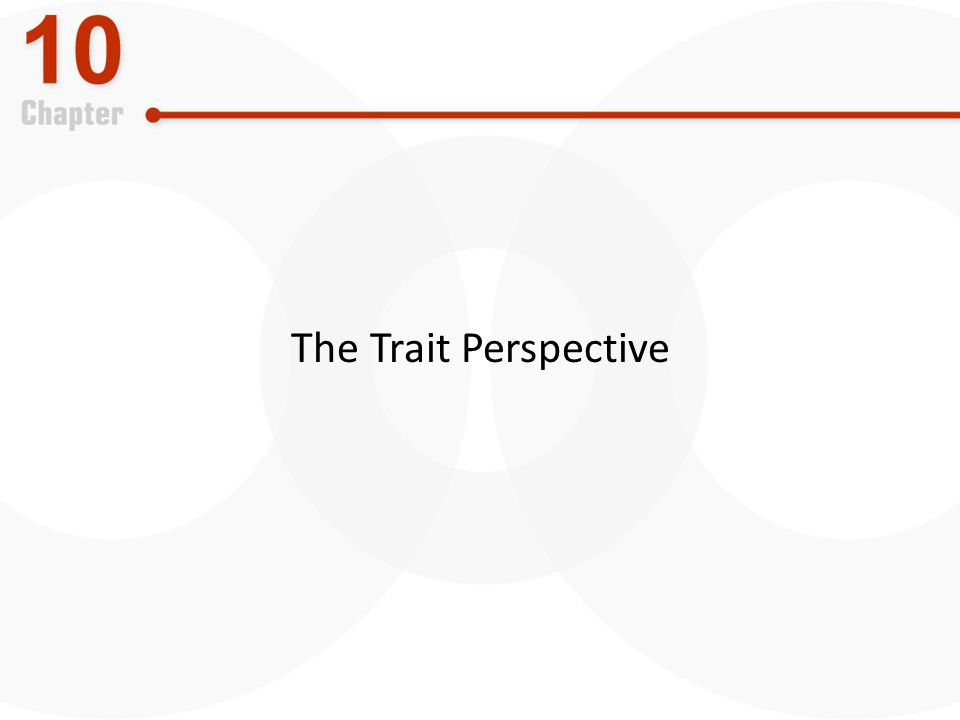 The Trait Perspective LO2 Explain the trait perspective and the Big Five trait model.