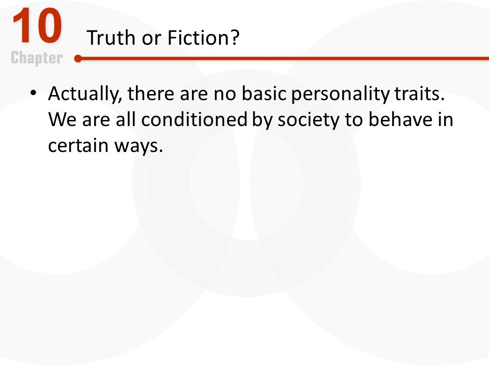 Truth or Fiction Actually, there are no basic personality traits. We are all conditioned by society to behave in certain ways.