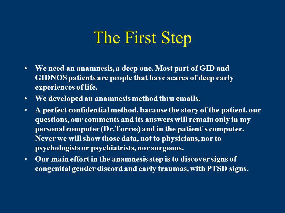 The First Step We need an anamnesis, a deep one. Most part of GID and GIDNOS patients are people that have scares of deep early experiences of life.
