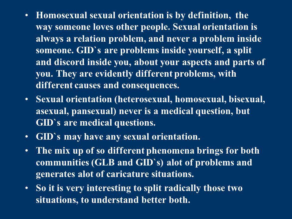 Homosexual sexual orientation is by definition, the way someone loves other people. Sexual orientation is always a relation problem, and never a problem inside someone. GID`s are problems inside yourself, a split and discord inside you, about your aspects and parts of you. They are evidently different problems, with different causes and consequences.