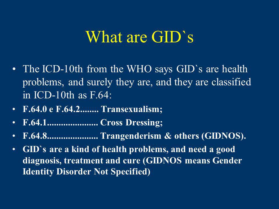 What are GID`s The ICD-10th from the WHO says GID`s are health problems, and surely they are, and they are classified in ICD-10th as F.64:
