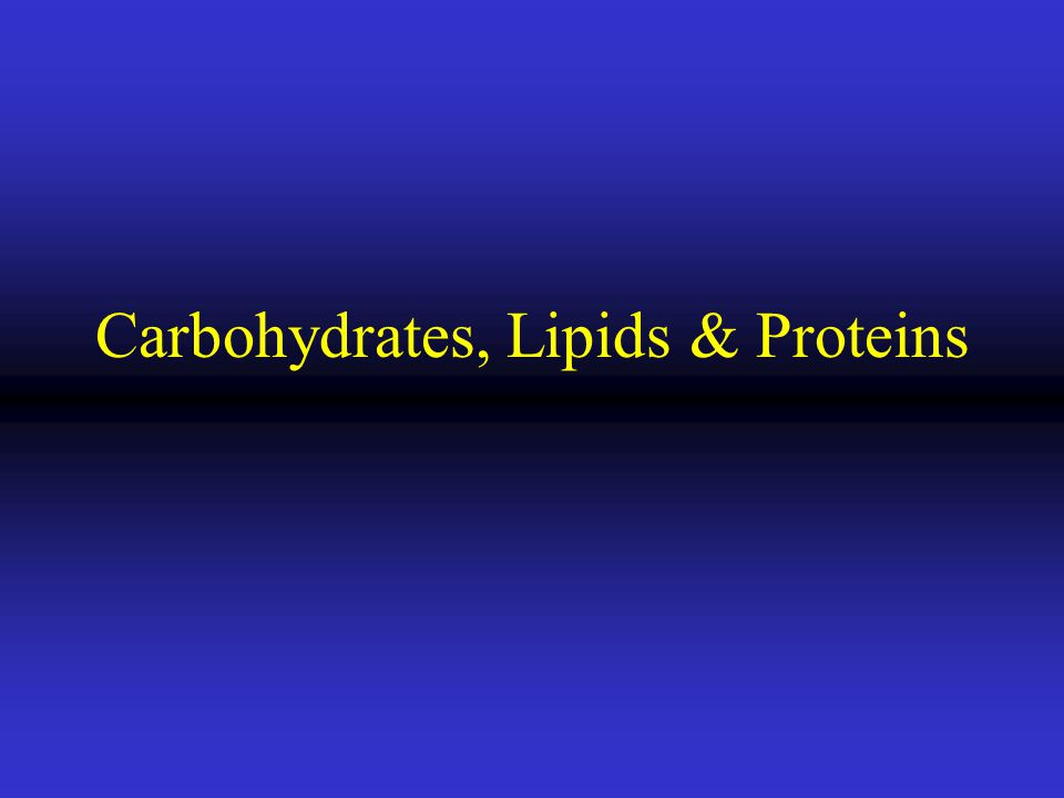 Carbohydrates, Lipids & Proteins