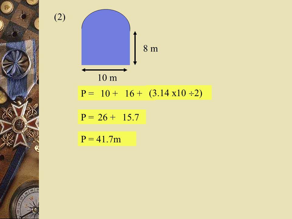 (2) 10 m 8 m P = 10 + 16 + (3.14 x10 2) P = 26 + 15.7 P = 41.7m