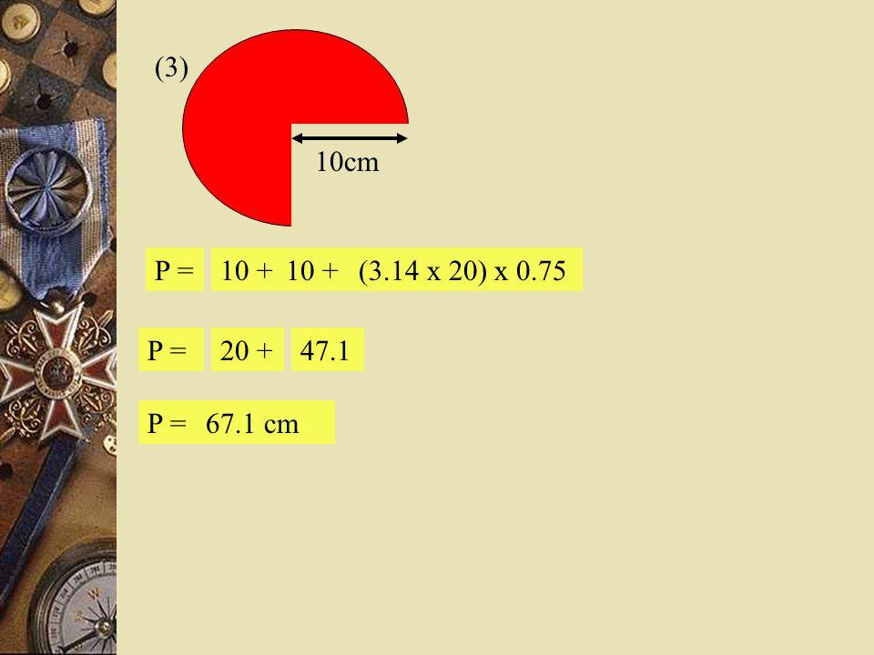 (3) 10cm P = 10 + 10 + (3.14 x 20) x 0.75 P = 20 + 47.1 P = 67.1 cm