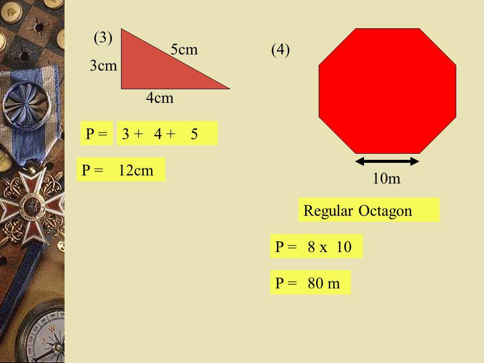(3) 5cm 3cm 4cm (4) 10m Regular Octagon P = 3 + 4 + 5 P = 12cm P = 8 x 10 P = 80 m