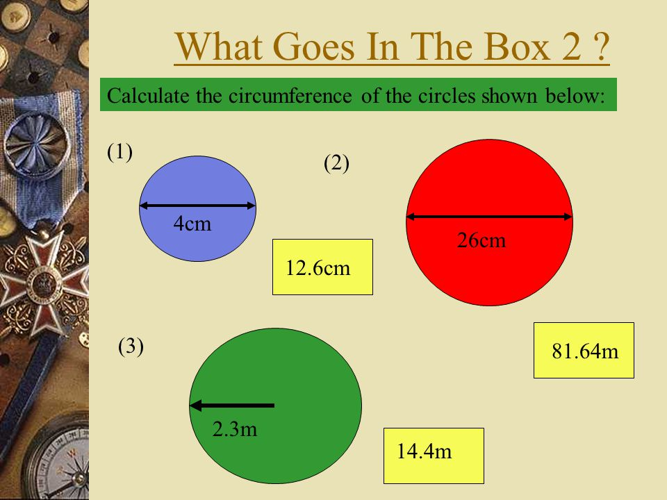 What Goes In The Box 2 Calculate the circumference of the circles shown below: (1) 4cm. (2) 26cm.