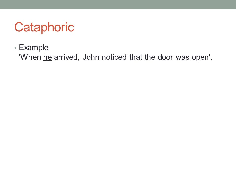 Cataphoric Example When he arrived, John noticed that the door was open .